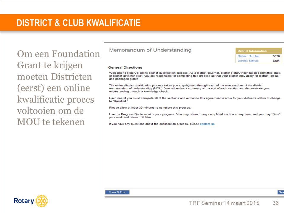 TRF Seminar 14 maart 2015 36 DISTRICT & CLUB KWALIFICATIE Om een Foundation Grant te krijgen moeten Districten (eerst) een online kwalificatie proces
