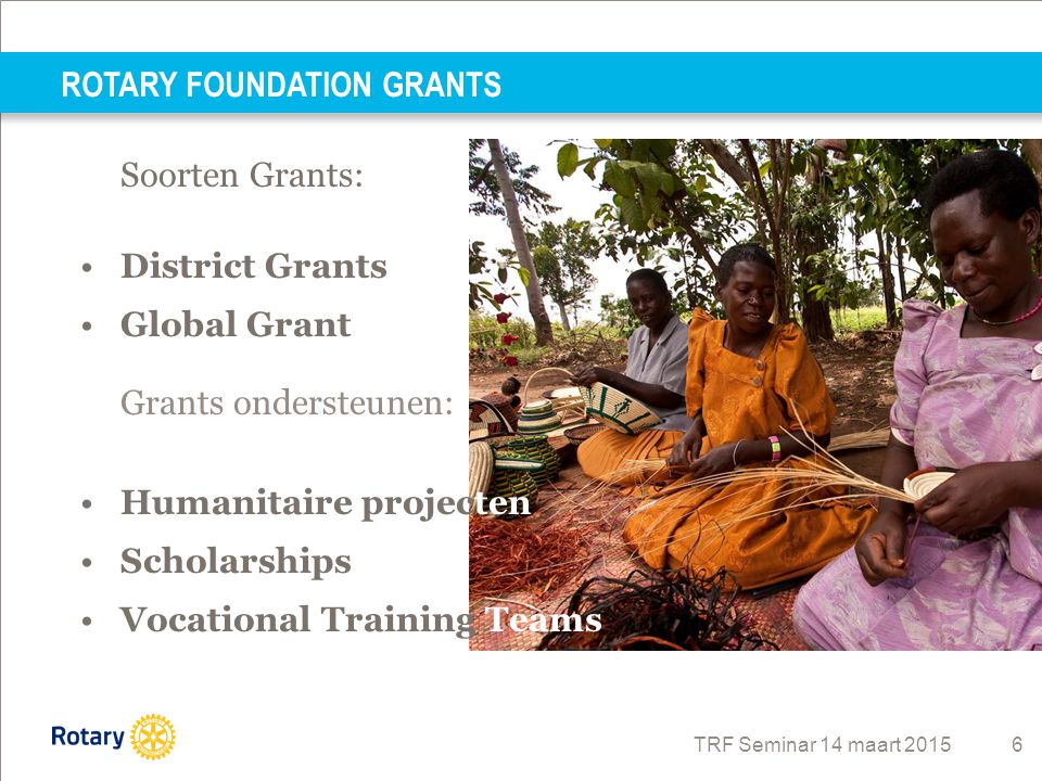 TRF Seminar 14 maart 2015 6 Soorten Grants: District Grants Global Grant Grants ondersteunen: Humanitaire projecten Scholarships Vocational Training Teams ROTARY FOUNDATION GRANTS