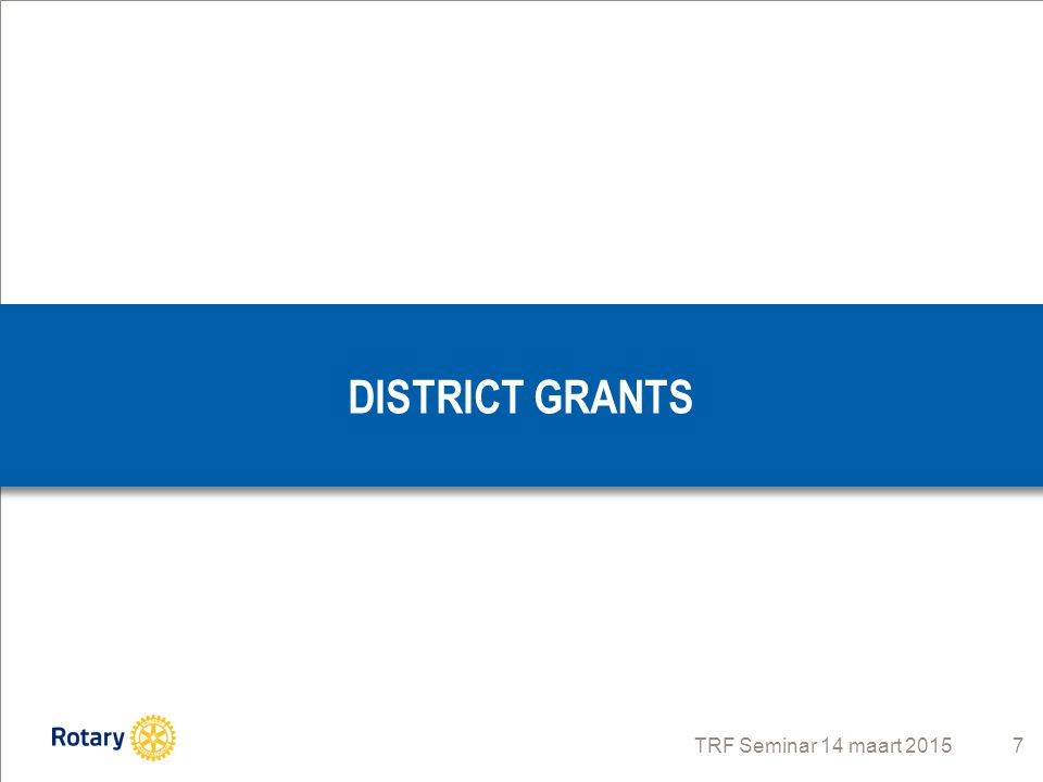TRF Seminar 14 maart 2015 7 DISTRICT GRANTS