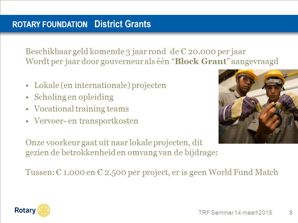 """TRF Seminar 14 maart 2015 8 Beschikbaar geld komende 3 jaar rond de € 20.000 per jaar Wordt per jaar door gouverneur als één """"Block Grant"""" aangevraagd"""