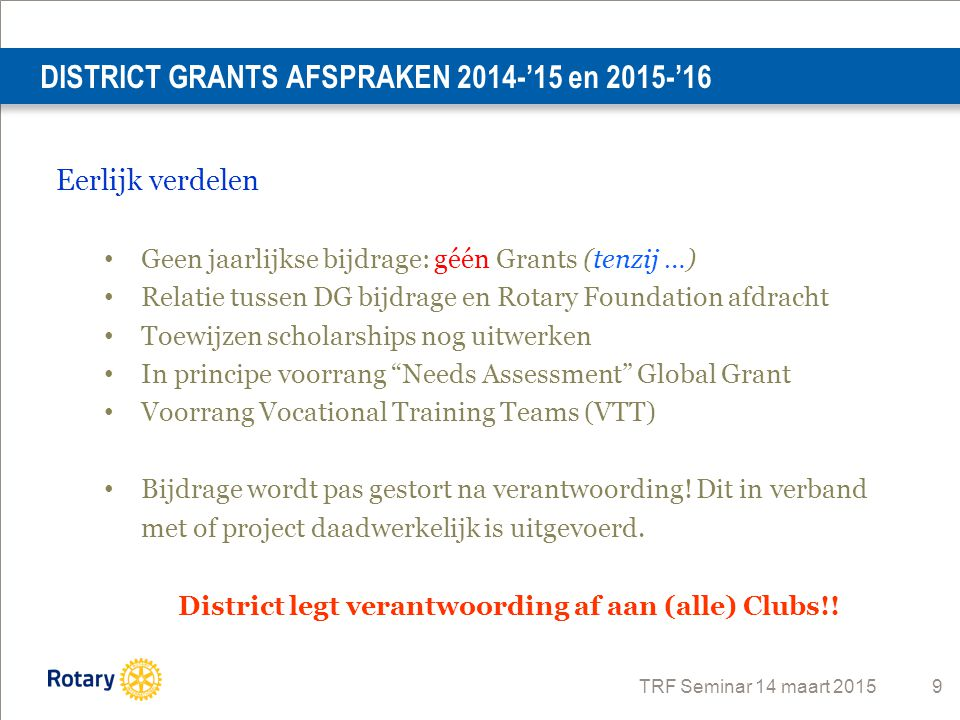 TRF Seminar 14 maart 2015 9 DISTRICT GRANTS AFSPRAKEN 2014-'15 en 2015-'16 District legt verantwoording af aan (alle) Clubs!.
