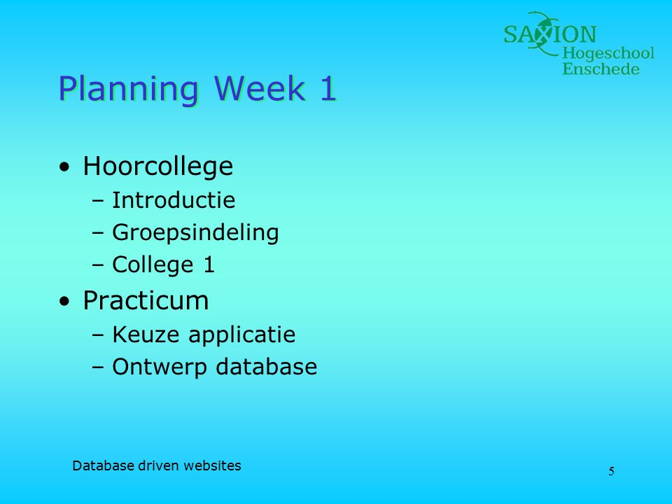 Database driven websites 5 Planning Week 1 Hoorcollege –Introductie –Groepsindeling –College 1 Practicum –Keuze applicatie –Ontwerp database