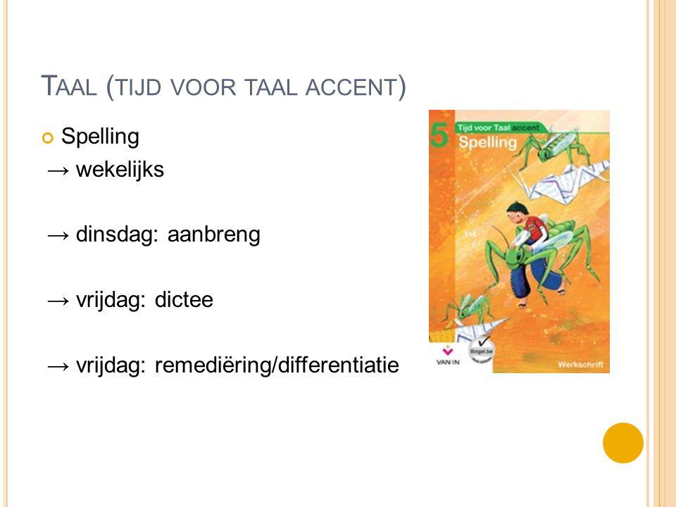 T AAL ( TIJD VOOR TAAL ACCENT ) Spelling → wekelijks → dinsdag: aanbreng → vrijdag: dictee → vrijdag: remediëring/differentiatie