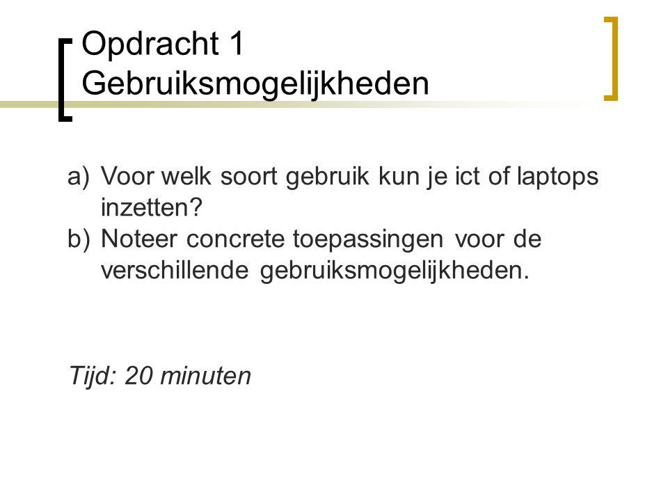 Opdracht 1 Gebruiksmogelijkheden a)Voor welk soort gebruik kun je ict of laptops inzetten? b)Noteer concrete toepassingen voor de verschillende gebrui