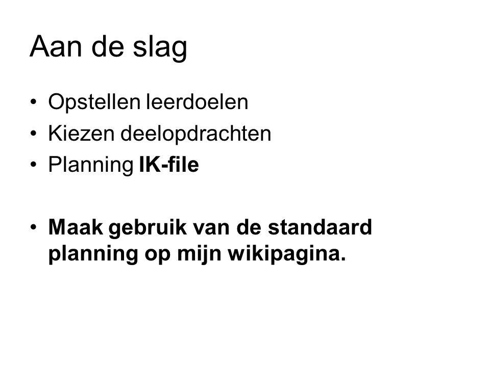 Aan de slag Opstellen leerdoelen Kiezen deelopdrachten Planning IK-file Maak gebruik van de standaard planning op mijn wikipagina.