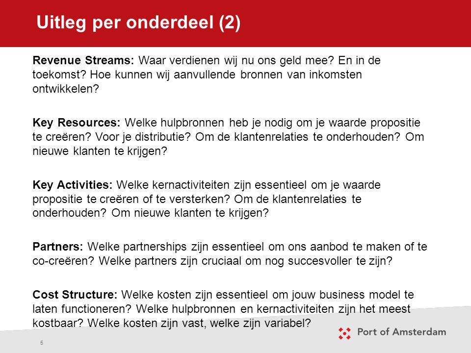 Uitleg per onderdeel (2) 5 Revenue Streams: Waar verdienen wij nu ons geld mee? En in de toekomst? Hoe kunnen wij aanvullende bronnen van inkomsten on