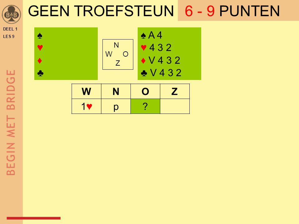 DEEL 1 LES 9 GEEN TROEFSTEUN ♠ A 4 ♥ 4 3 2 ♦ V 4 3 2 ♣ V 4 3 2 N W O Z WNOZ 1♥1♥p.