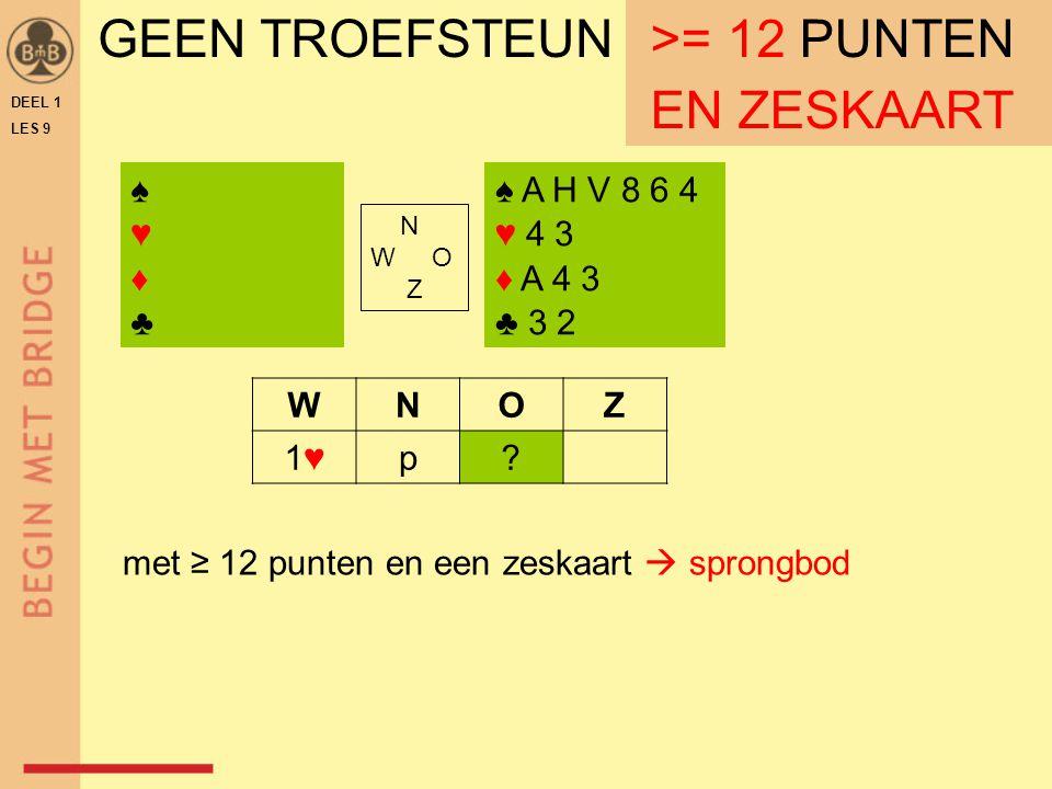 DEEL 1 LES 9 GEEN TROEFSTEUN ≥ 12 PUNTEN ♠ A H V 8 6 4 ♥ 4 3 ♦ A 4 3 ♣ 3 2 N W O Z WNOZ 1♥1♥p.