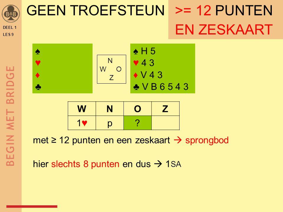 DEEL 1 LES 9 GEEN TROEFSTEUN ≥ 12 PUNTEN ♠ H 5 ♥ 4 3 ♦ V 4 3 ♣ V B 6 5 4 3 N W O Z WNOZ 1♥1♥p.