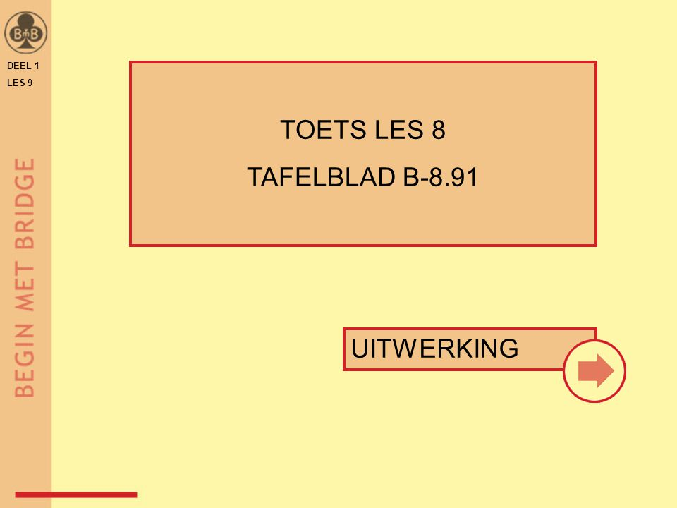 DEEL 1 LES 9 ♠ A 3 2 ♥ H 8 7 ♦ H B 5 ♣ 10 6 4 3 punten = 11 range = 10-11 troefsteun = N  2 SA 78 ♠ A 7 3 ♥ H 8 5 ♦ 9 7 2 ♣ B 7 5 4 opening 1♦ punten = 8 range = 6-9 troefsteun = N  1 SA TABEL BLZ 45 - BmB DEEL 1 / TB B-8.91 opening 1♥ TOETS LES 8 – VRAAG 7 + 8
