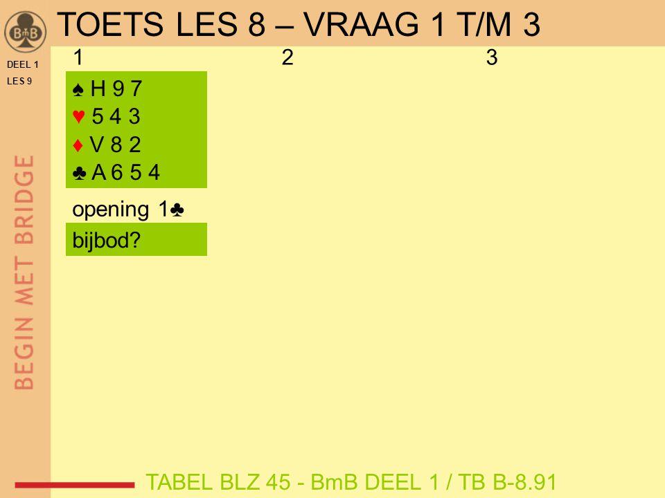DEEL 1 LES 9 ♠ H 9 7 ♥ 5 4 3 ♦ V 8 2 ♣ A 6 5 4 ♠ A 9 3 ♥ B 8 6 2 ♦ A 7 4 ♣ A 6 5 opening 1♥ 123 opening 1♣ TABEL BLZ 45 - BmB DEEL 1 / TB B-8.91 punten = 9 range = 6-9 troefsteun = J  2♣ bijbod.