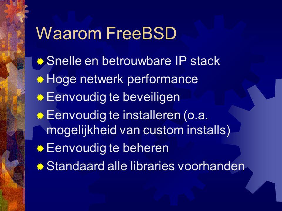 Waarom FreeBSD  Snelle en betrouwbare IP stack  Hoge netwerk performance  Eenvoudig te beveiligen  Eenvoudig te installeren (o.a. mogelijkheid van