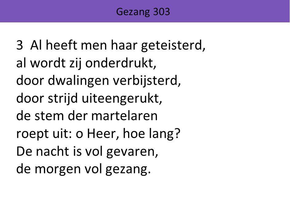 Gezang 303 3 Al heeft men haar geteisterd, al wordt zij onderdrukt, door dwalingen verbijsterd, door strijd uiteengerukt, de stem der martelaren roept uit: o Heer, hoe lang.