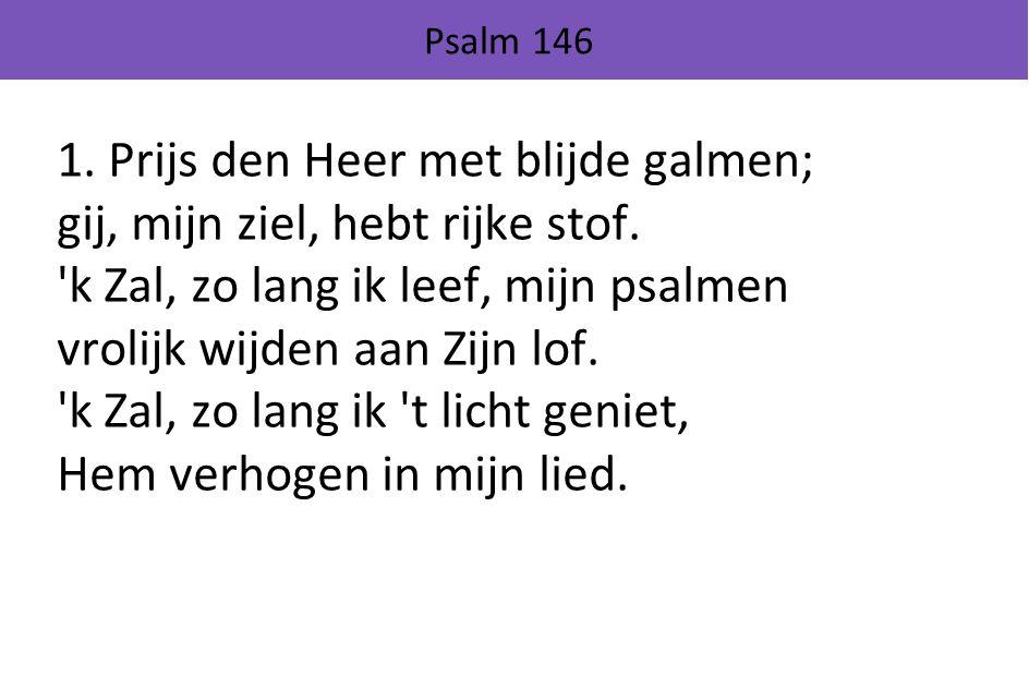 Psalm 146 1.Prijs den Heer met blijde galmen; gij, mijn ziel, hebt rijke stof.