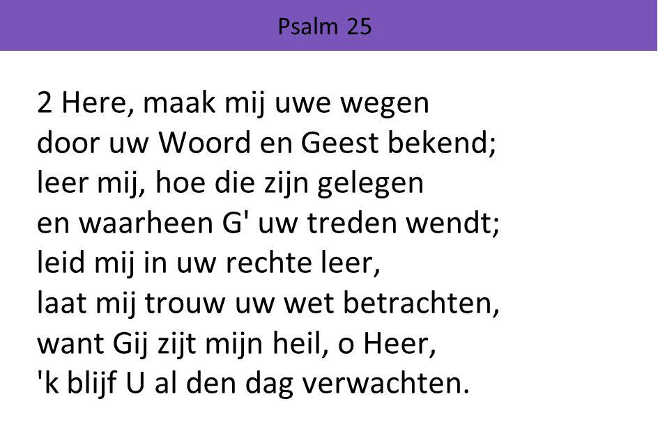 Psalm 25 2 Here, maak mij uwe wegen door uw Woord en Geest bekend; leer mij, hoe die zijn gelegen en waarheen G uw treden wendt; leid mij in uw rechte leer, laat mij trouw uw wet betrachten, want Gij zijt mijn heil, o Heer, k blijf U al den dag verwachten.