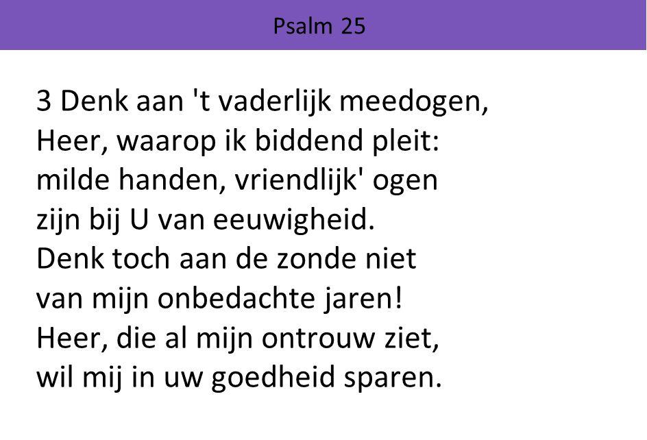 Psalm 25 3 Denk aan t vaderlijk meedogen, Heer, waarop ik biddend pleit: milde handen, vriendlijk ogen zijn bij U van eeuwigheid.