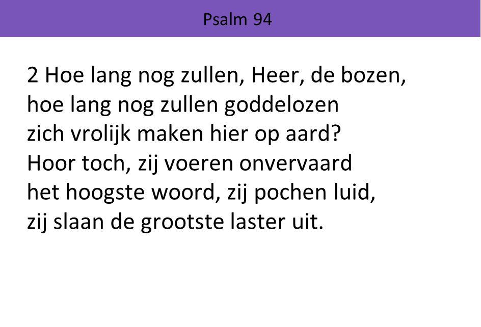 2 Hoe lang nog zullen, Heer, de bozen, hoe lang nog zullen goddelozen zich vrolijk maken hier op aard.