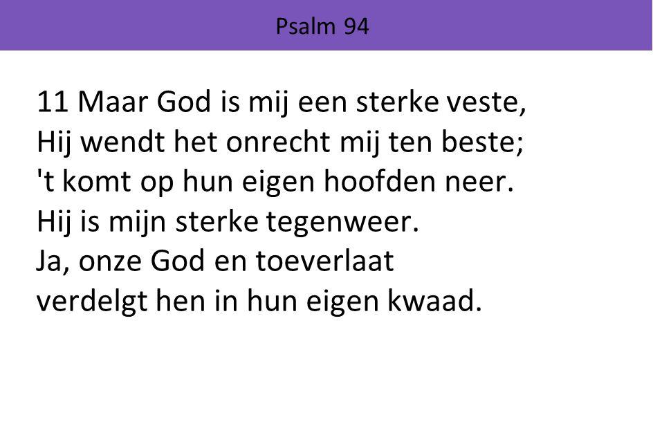 Psalm 94 11 Maar God is mij een sterke veste, Hij wendt het onrecht mij ten beste; t komt op hun eigen hoofden neer.