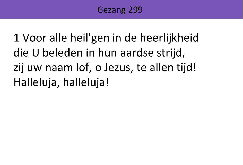 Gezang 299 1 Voor alle heil gen in de heerlijkheid die U beleden in hun aardse strijd, zij uw naam lof, o Jezus, te allen tijd.