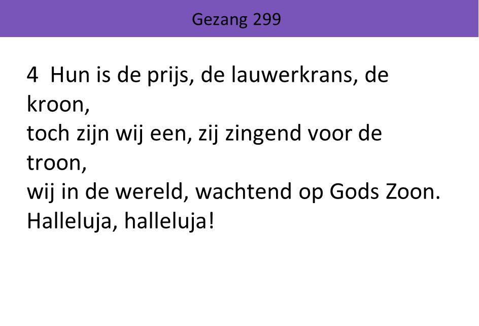 Gezang 299 4 Hun is de prijs, de lauwerkrans, de kroon, toch zijn wij een, zij zingend voor de troon, wij in de wereld, wachtend op Gods Zoon.