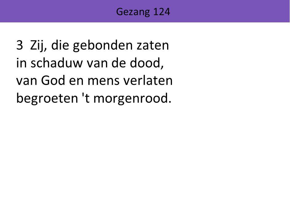 Gezang 124 3 Zij, die gebonden zaten in schaduw van de dood, van God en mens verlaten begroeten t morgenrood.