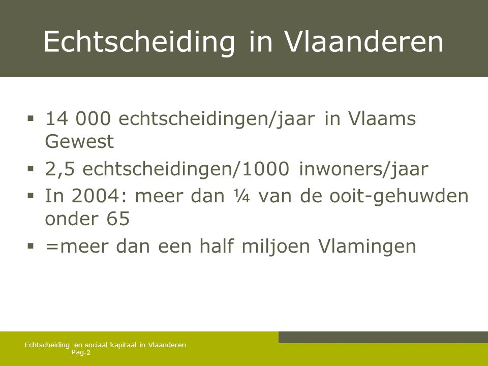 Pag. Echtscheiding in Vlaanderen  14 000 echtscheidingen/jaar in Vlaams Gewest  2,5 echtscheidingen/1000 inwoners/jaar  In 2004: meer dan ¼ van de