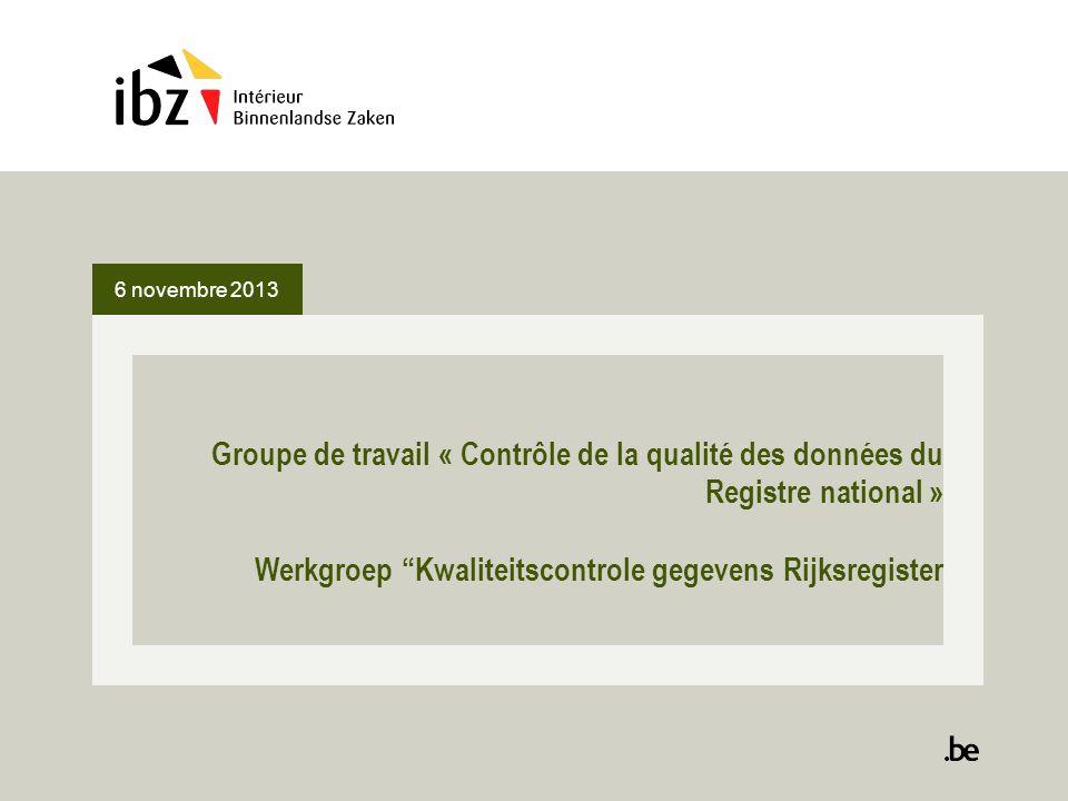 """6 novembre 2013 Groupe de travail « Contrôle de la qualité des données du Registre national » Werkgroep """"Kwaliteitscontrole gegevens Rijksregister"""