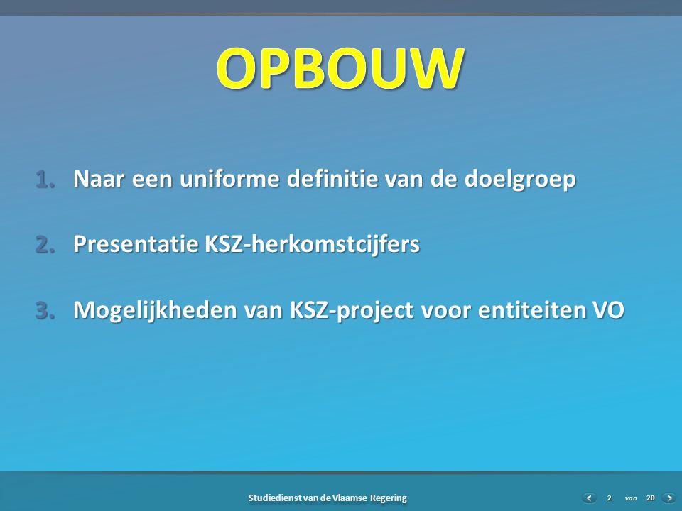 20 Studiedienst van de Vlaamse Regering van2 1.Naar een uniforme definitie van de doelgroep 2.Presentatie KSZ-herkomstcijfers 3.Mogelijkheden van KSZ-project voor entiteiten VO