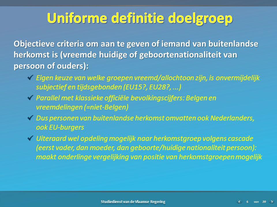 20 Studiedienst van de Vlaamse Regering van6 Objectieve criteria om aan te geven of iemand van buitenlandse herkomst is (vreemde huidige of geboortenationaliteit van persoon of ouders): Eigen keuze van welke groepen vreemd/allochtoon zijn, is onvermijdelijk subjectief en tijdsgebonden (EU15?, EU28?,...) Parallel met klassieke officiële bevolkingscijfers: Belgen en vreemdelingen (=niet-Belgen) Dus personen van buitenlandse herkomst omvatten ook Nederlanders, ook EU-burgers Uiteraard wel opdeling mogelijk naar herkomstgroep volgens cascade (eerst vader, dan moeder, dan geboorte/huidige nationaliteit persoon): maakt onderlinge vergelijking van positie van herkomstgroepen mogelijk
