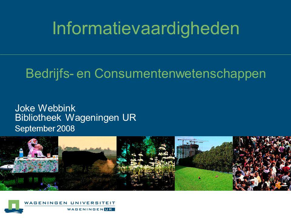 Informatievaardigheden Bedrijfs- en Consumentenwetenschappen Joke Webbink Bibliotheek Wageningen UR September 2008