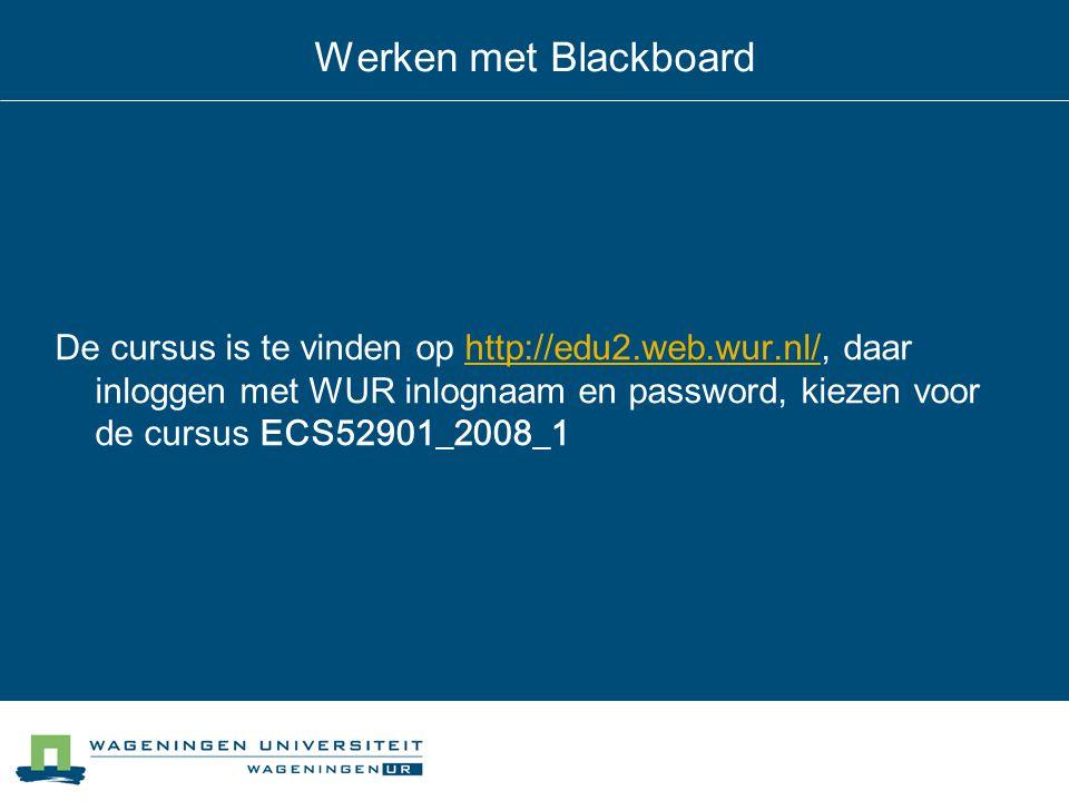 Werken met Blackboard De cursus is te vinden op http://edu2.web.wur.nl/, daar inloggen met WUR inlognaam en password, kiezen voor de cursus ECS52901_2008_1http://edu2.web.wur.nl/