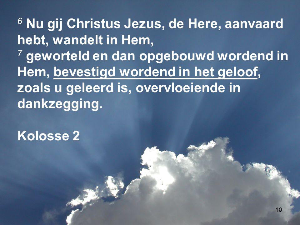 10 6 Nu gij Christus Jezus, de Here, aanvaard hebt, wandelt in Hem, 7 geworteld en dan opgebouwd wordend in Hem, bevestigd wordend in het geloof, zoals u geleerd is, overvloeiende in dankzegging.
