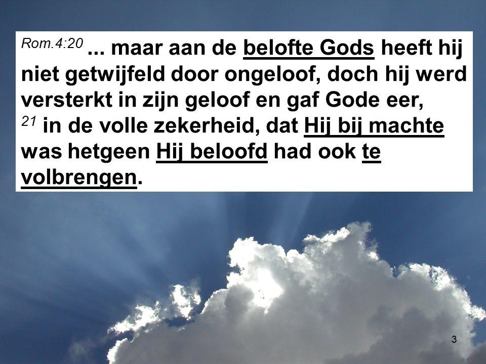 3 Rom.4:20... maar aan de belofte Gods heeft hij niet getwijfeld door ongeloof, doch hij werd versterkt in zijn geloof en gaf Gode eer, 21 in de volle
