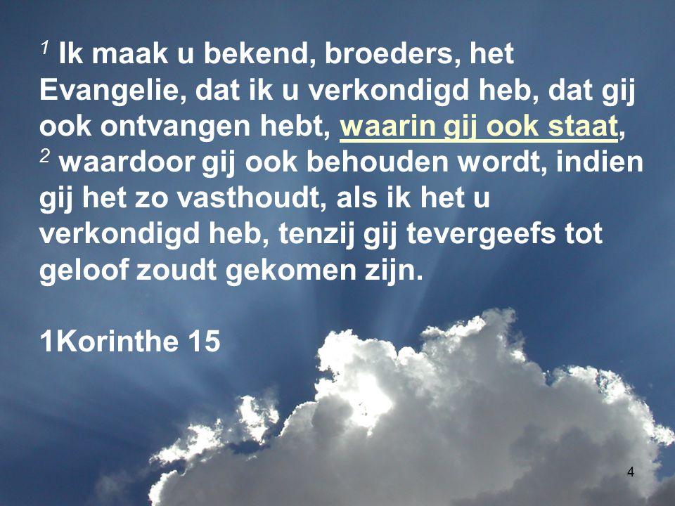 4 1 Ik maak u bekend, broeders, het Evangelie, dat ik u verkondigd heb, dat gij ook ontvangen hebt, waarin gij ook staat, 2 waardoor gij ook behouden wordt, indien gij het zo vasthoudt, als ik het u verkondigd heb, tenzij gij tevergeefs tot geloof zoudt gekomen zijn.