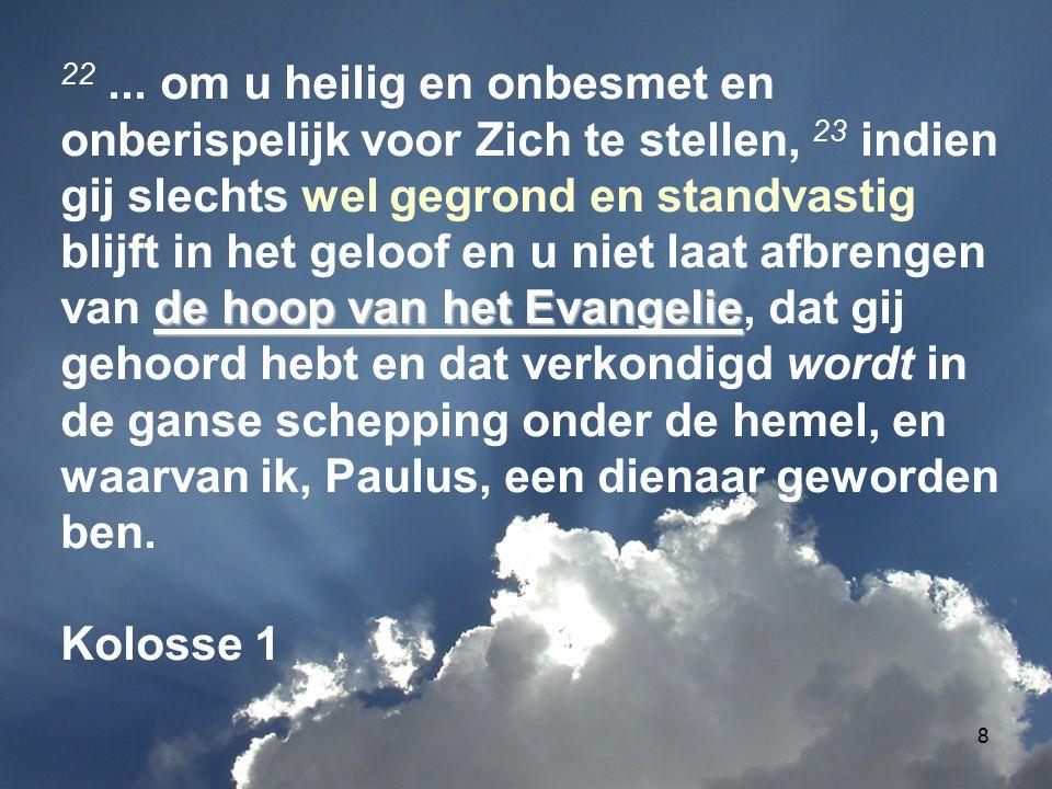 8 de hoop van het Evangelie 22... om u heilig en onbesmet en onberispelijk voor Zich te stellen, 23 indien gij slechts wel gegrond en standvastig blij
