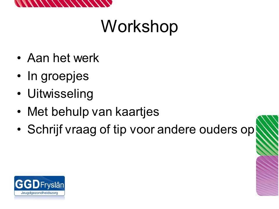 Workshop Aan het werk In groepjes Uitwisseling Met behulp van kaartjes Schrijf vraag of tip voor andere ouders op