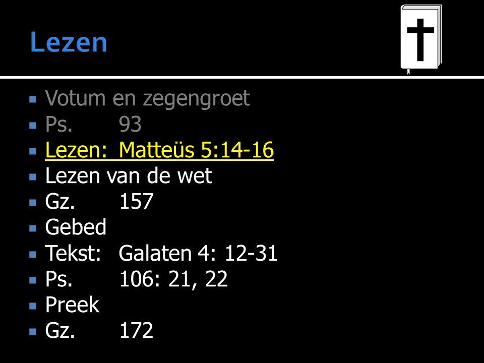 Votum en zegengroet  Ps.93  Lezen:Matteüs 5:14-16  Lezen van de wet  Gz.157  Gebed  Tekst:Galaten 4: 12-31  Ps.106: 21, 22  Preek  Gz.172