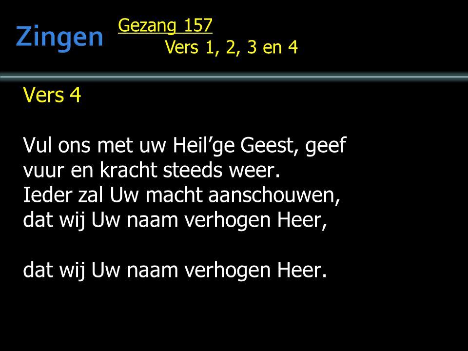 Gezang 157 Vers 1, 2, 3 en 4 Vers 4 Vul ons met uw Heil'ge Geest, geef vuur en kracht steeds weer. Ieder zal Uw macht aanschouwen, dat wij Uw naam ver