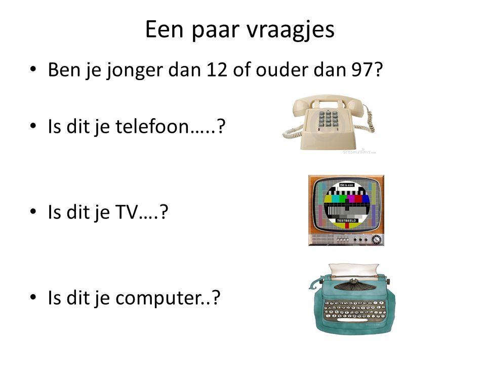 Een paar vraagjes Ben je jonger dan 12 of ouder dan 97? Is dit je telefoon…..? Is dit je TV….? Is dit je computer..?