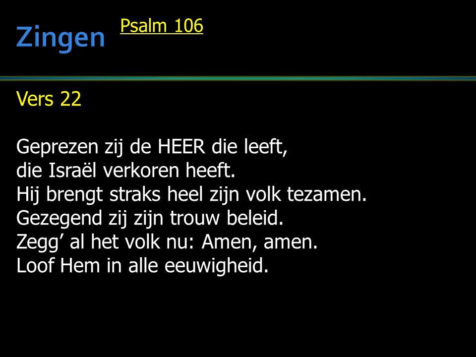 Vers 22 Geprezen zij de HEER die leeft, die Israël verkoren heeft. Hij brengt straks heel zijn volk tezamen. Gezegend zij zijn trouw beleid. Zegg' al