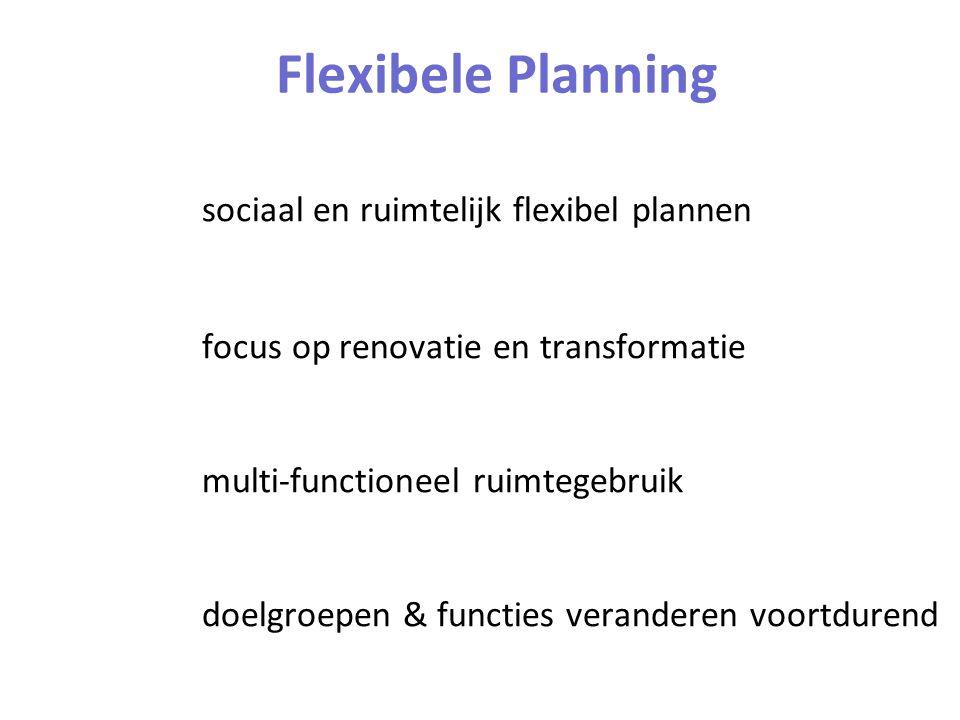 Flexibele Planning sociaal en ruimtelijk flexibel plannen focus op renovatie en transformatie multi-functioneel ruimtegebruik doelgroepen & functies veranderen voortdurend