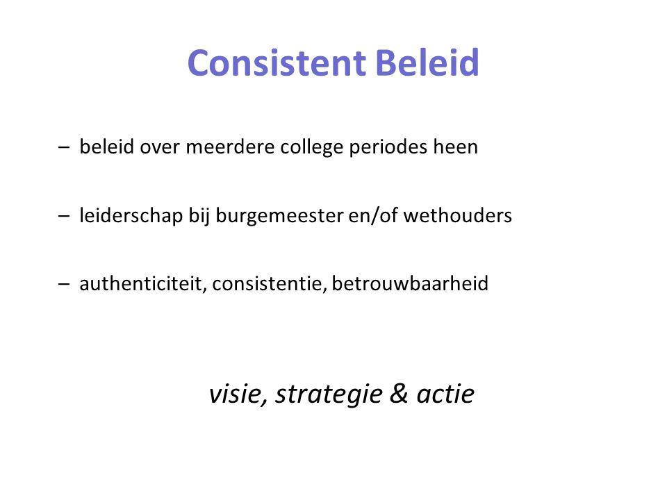 Consistent Beleid –beleid over meerdere college periodes heen –leiderschap bij burgemeester en/of wethouders –authenticiteit, consistentie, betrouwbaarheid visie, strategie & actie
