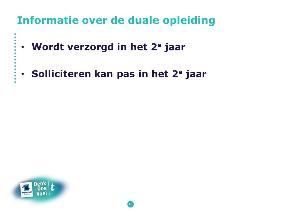 16 Wordt verzorgd in het 2 e jaar Solliciteren kan pas in het 2 e jaar Informatie over de duale opleiding