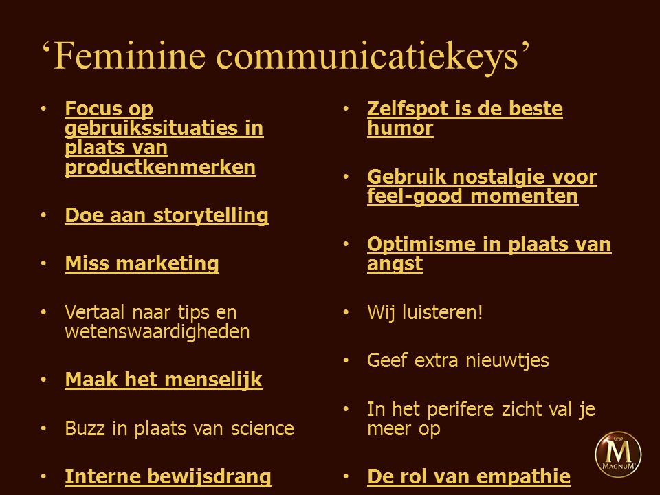 Focus op gebruikssituaties in plaats van productkenmerken Doe aan storytelling Miss marketing Vertaal naar tips en wetenswaardigheden Maak het menselijk Buzz in plaats van science Interne bewijsdrang Zelfspot is de beste humor Gebruik nostalgie voor feel-good momenten Optimisme in plaats van angst Wij luisteren.