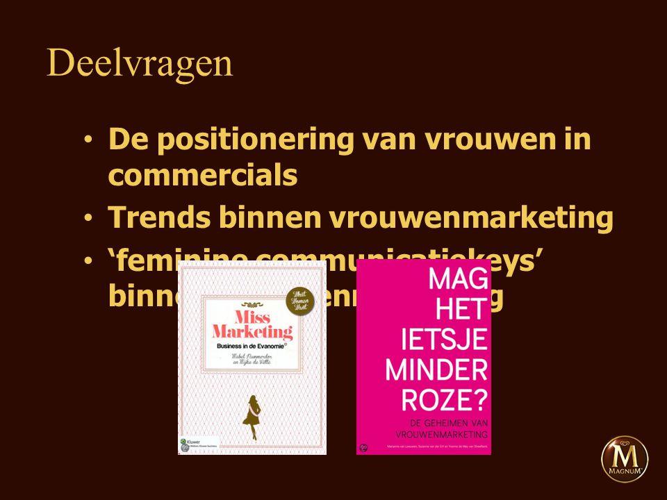 De positionering van vrouwen in commercials Trends binnen vrouwenmarketing 'feminine communicatiekeys' binnen vrouwenmarketing Deelvragen