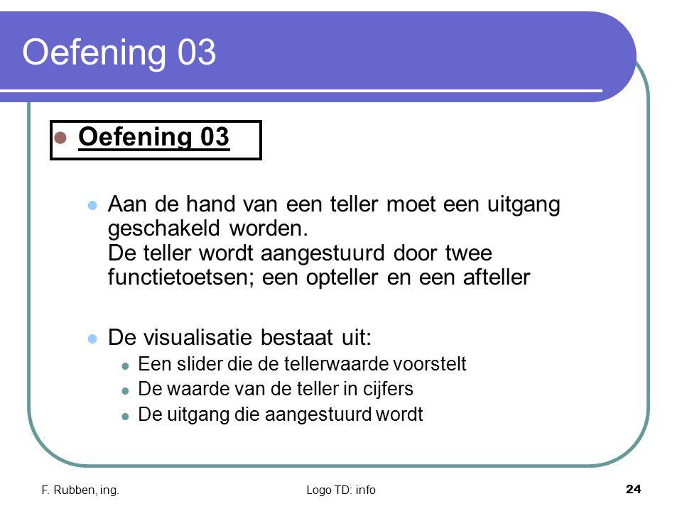 F. Rubben, ing.Logo TD: info24 Oefening 03 Aan de hand van een teller moet een uitgang geschakeld worden. De teller wordt aangestuurd door twee functi