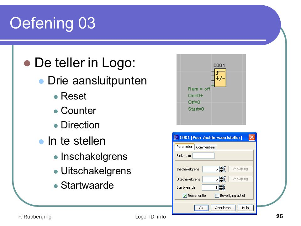 F. Rubben, ing.Logo TD: info25 Oefening 03 De teller in Logo: Drie aansluitpunten Reset Counter Direction In te stellen Inschakelgrens Uitschakelgrens