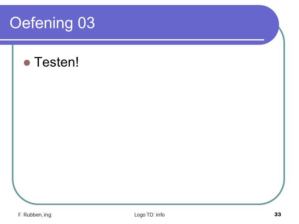 F. Rubben, ing.Logo TD: info33 Oefening 03 Testen!
