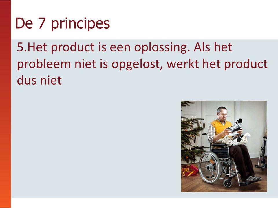 De 7 principes 5.Het product is een oplossing. Als het probleem niet is opgelost, werkt het product dus niet