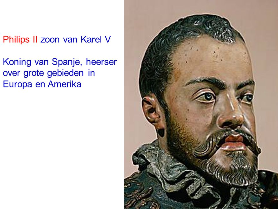 Philips II zoon van Karel V Koning van Spanje, heerser over grote gebieden in Europa en Amerika